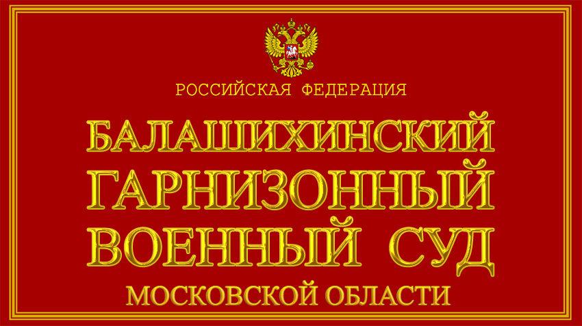 Московская область - о Балашихинском гарнизонном военном суде с официального сайта