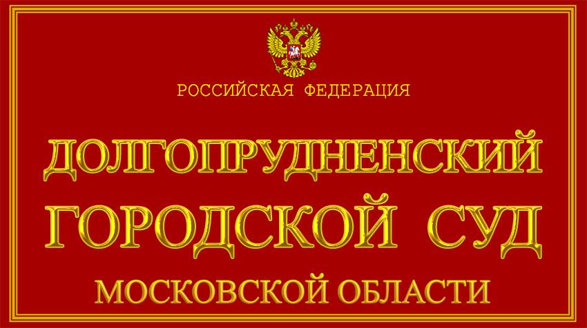 Московская область - о Долгопрудненском городском суде с официального сайта