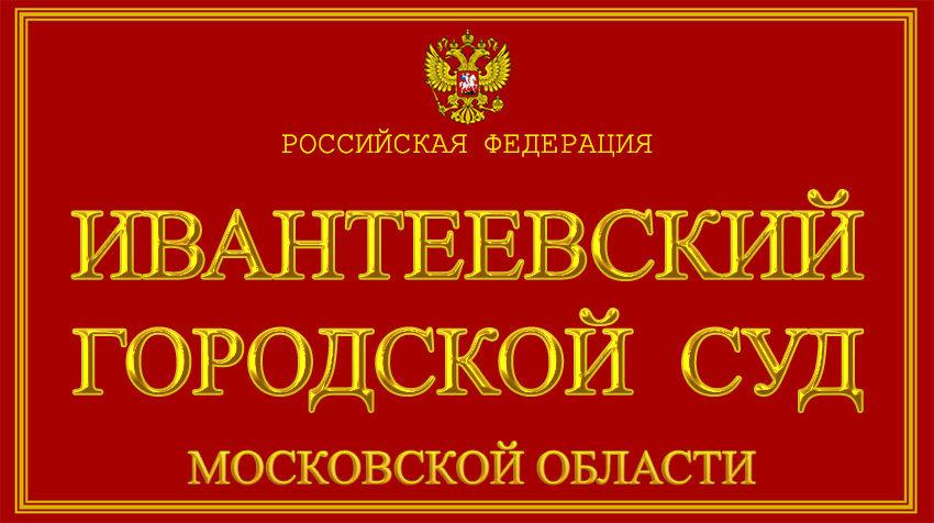 Московская область - об Ивантеевском городском суде с официального сайта