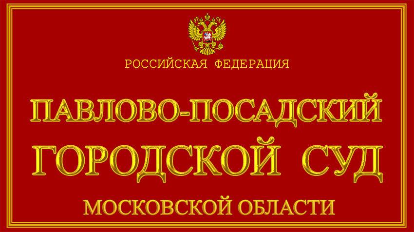 Московская область - о Павлово-Посадском городском суде с официального сайта