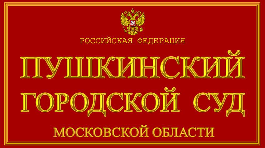 Московская область - о Пушкинском городском суде с официального сайта