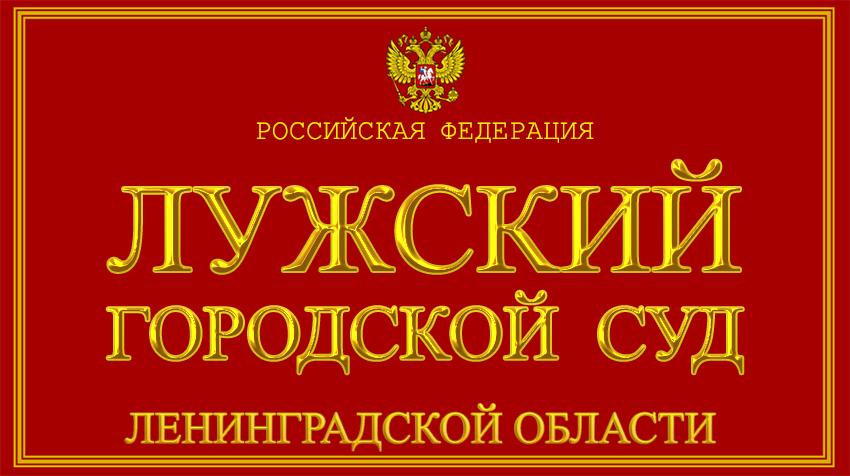 Ленинградская область - о Лужском городском суде с официального сайта