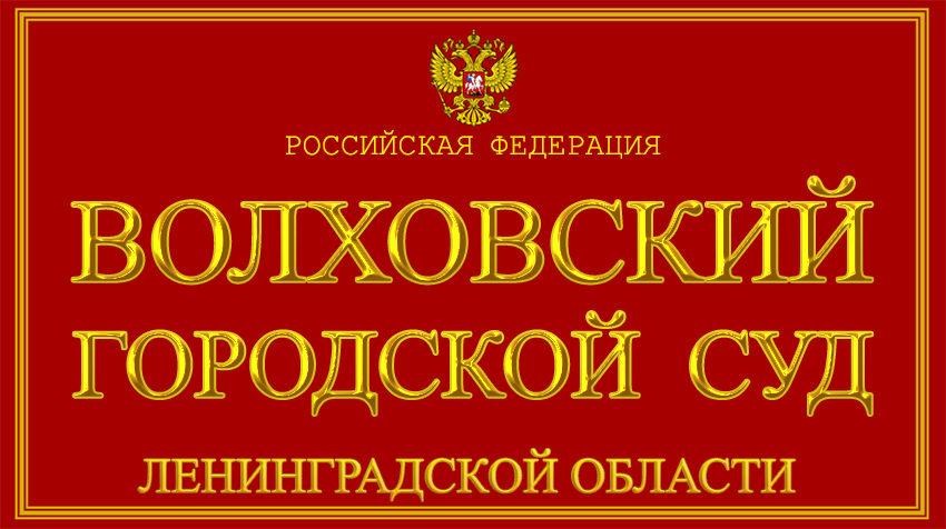 Ленинградская область - о Волховском городском суде с официального сайта