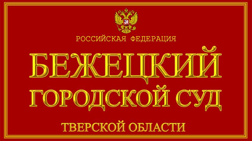 Тверская область - о Бежецком городском суде с официального сайта