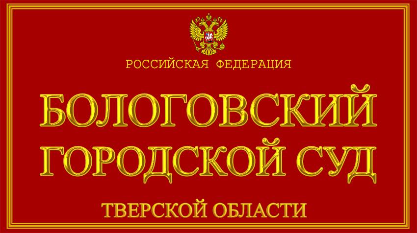 Тверская область - о Бологовском городском суде с официального сайта