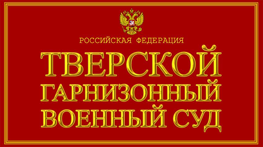 Тверская область - о Тверском гарнизонном военном суде с официального сайта