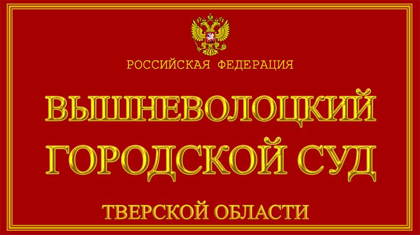 Тверская область - о Вышневолоцком городском суде с официального сайта