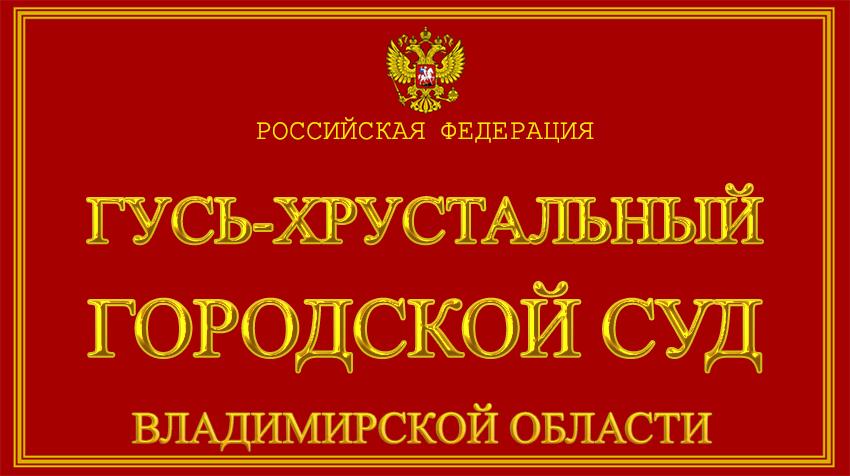 Владимирская область - о Гусь-Хрустальном городском суде с официального сайта