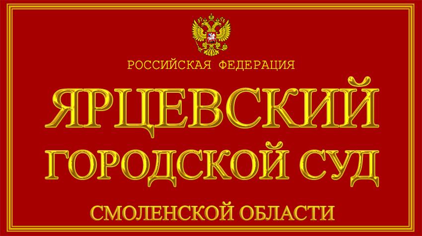 Смоленская область - об Ярцевском городском суде с официального сайта