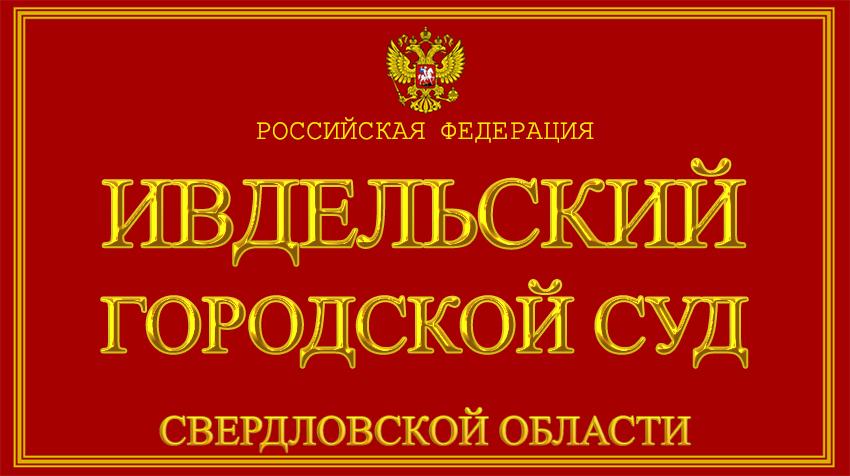 Свердловская область - об Ивдельском городском суде с официального сайта
