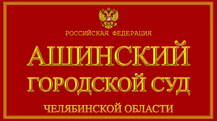 Челябинская область - об Ашинском городском суде с официального сайта