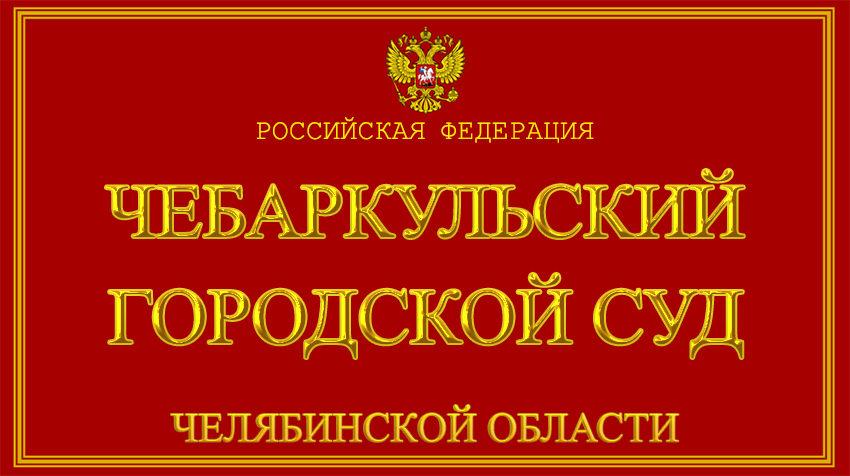 Челябинская область - о Чебаркульском городском суде с официального сайта