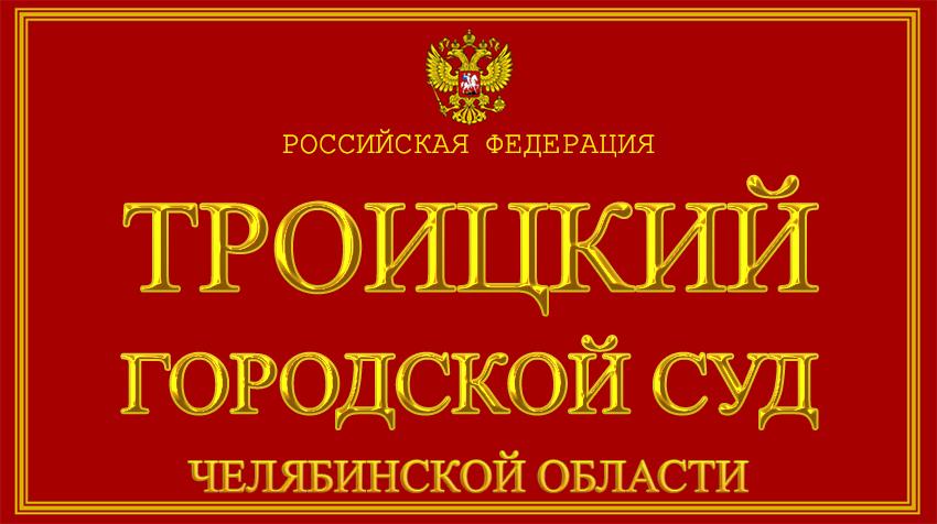 Челябинская область - о Троицком городском суде с официального сайта