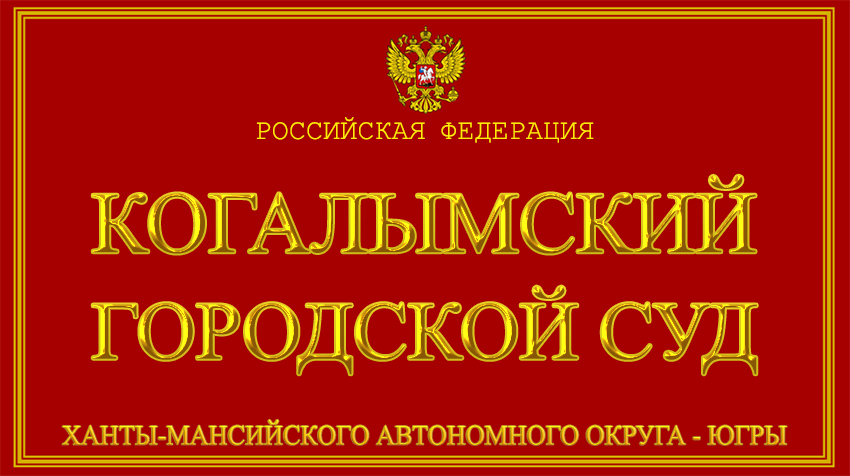 Ханты-Мансийский автономный округ - Югры - о Когалымском городском суде с официального сайта