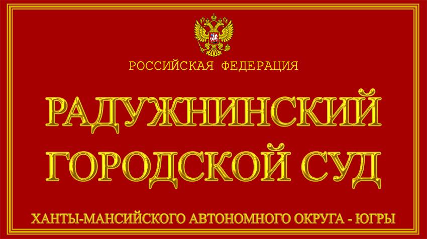 Ханты-Мансийский автономный округ - Югры - о Радужнинском городском суде с официального сайта