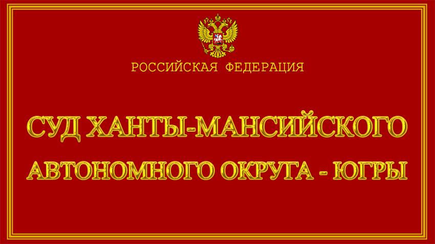 Ханты-Мансийский автономный округ - Югры - о суде Ханты-Мансийского автономного округа - Югры с официального сайта