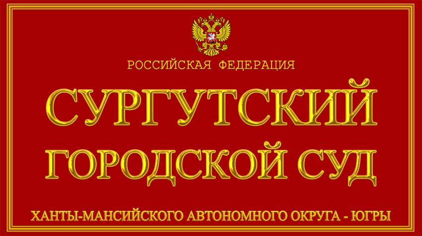 Ханты-Мансийский автономный округ - Югры - о Сургутском городском суде с официального сайта