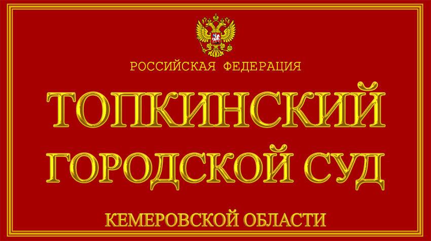 Кемеровская область - о Топкинском городском суде с официального сайта