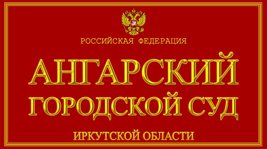 Иркутская область - об Ангарском городском суде с официального сайта