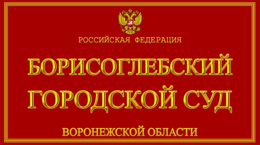 Воронежская область - о Борисоглебском городском суде с официального сайта