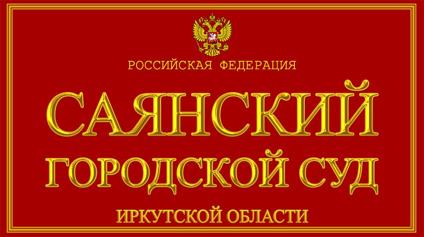 Иркутская область - о Саянском городском суде с официального сайта