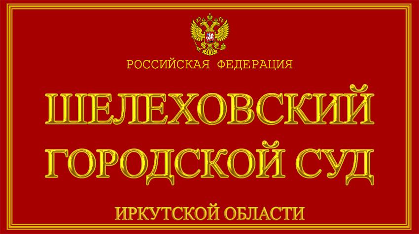 Иркутская область - о Шелеховском городском суде с официального сайта