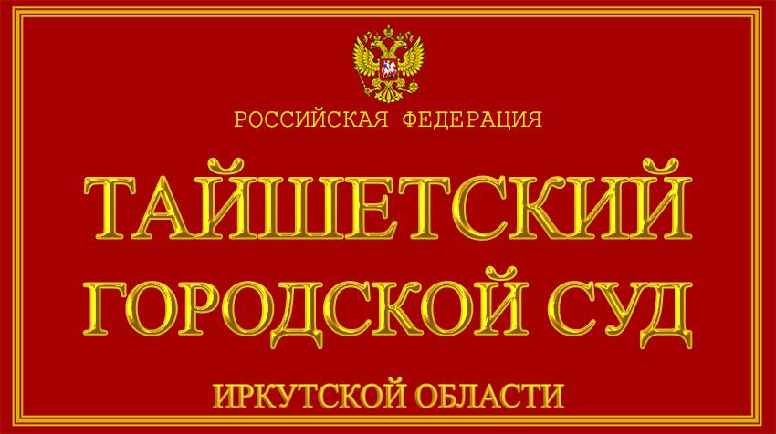 Иркутская область - о Тайшетском городском суде с официального сайта