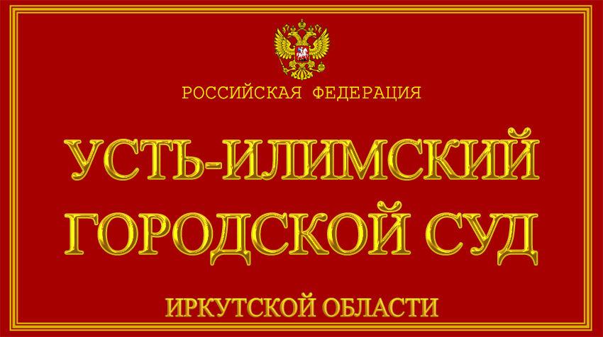 Иркутская область - об Усть-Илимском городском суде с официального сайта