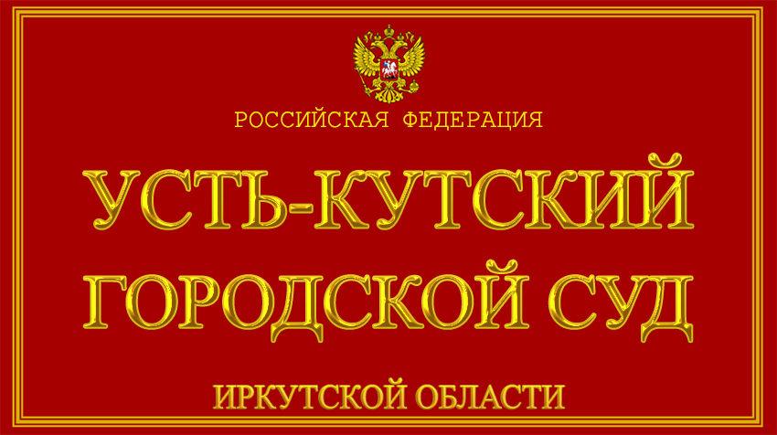 Иркутская область - об Усть-Кутском городском суде с официального сайта
