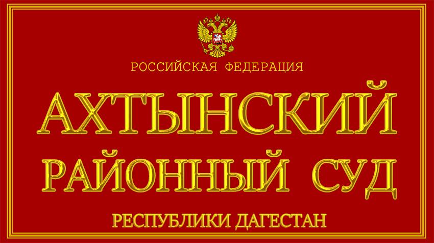 Республика Дагестан - об Ахтынском районном суде с официального сайта