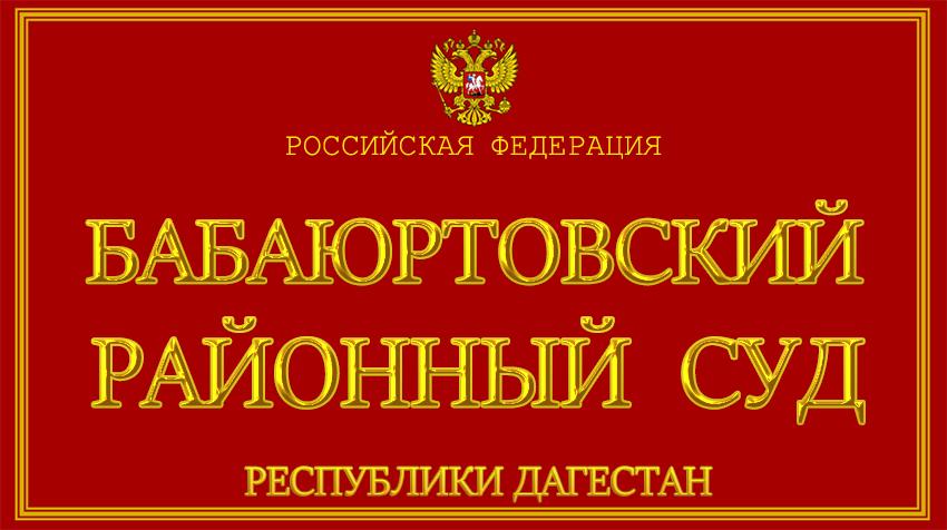 Республика Дагестан - о Бабаюртовском районном суде с официального сайта