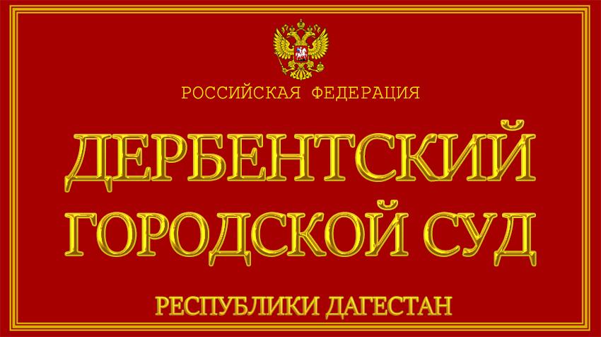 Республика Дагестан - о Дербентском городском суде с официального сайта
