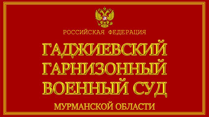 Мурманская область - о Гаджиевском гарнизонном военном суде с официального сайта