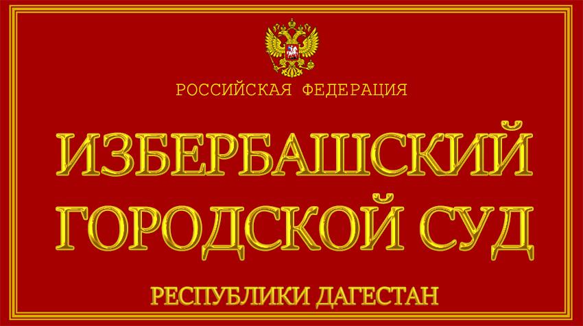 Республика Дагестан - об Избербашском городском суде с официального сайта