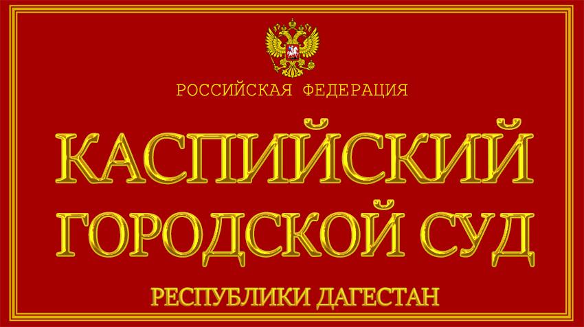 Республика Дагестан - о Каспийском городском суде с официального сайта