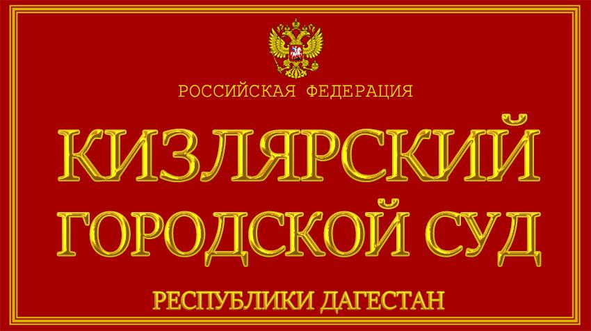 Республика Дагестан - о Кизлярском городском суде с официального сайта