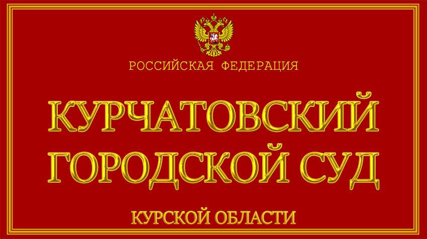 Курская область - о Курчатовском городском суде с официального сайта