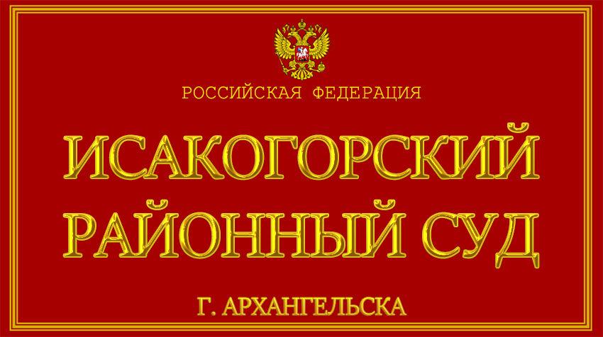 Архангельская область - об Исакогорском районном суде г. Архангельска с официального сайта