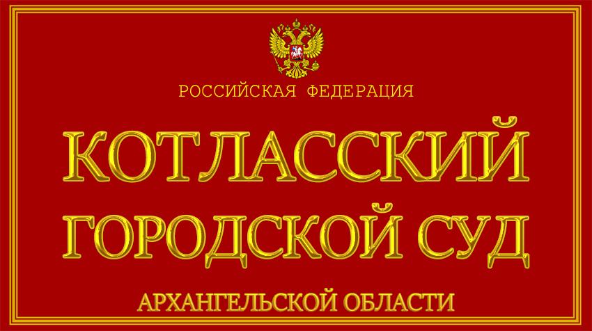 Архангельская область - о Котласском городском суде с официального сайта
