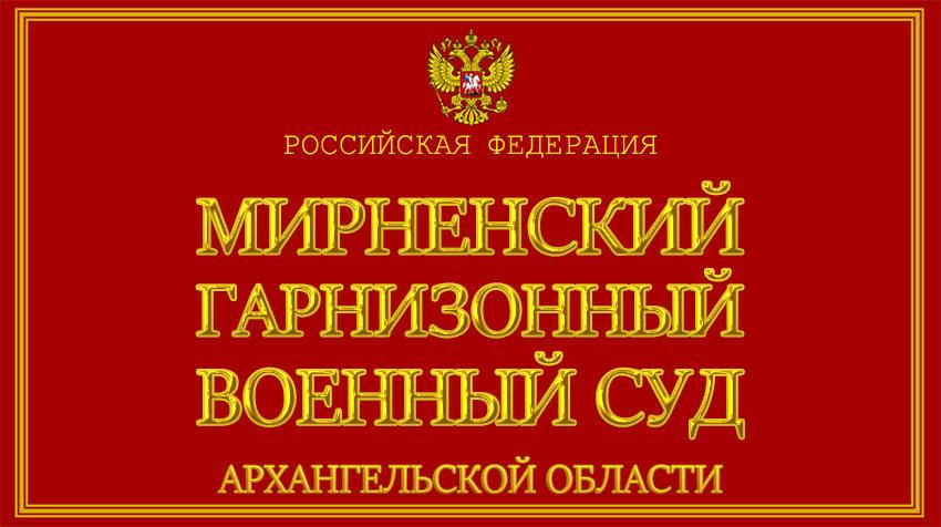 Архангельская область - о Мирненском гарнизонном военном суде с официального сайта