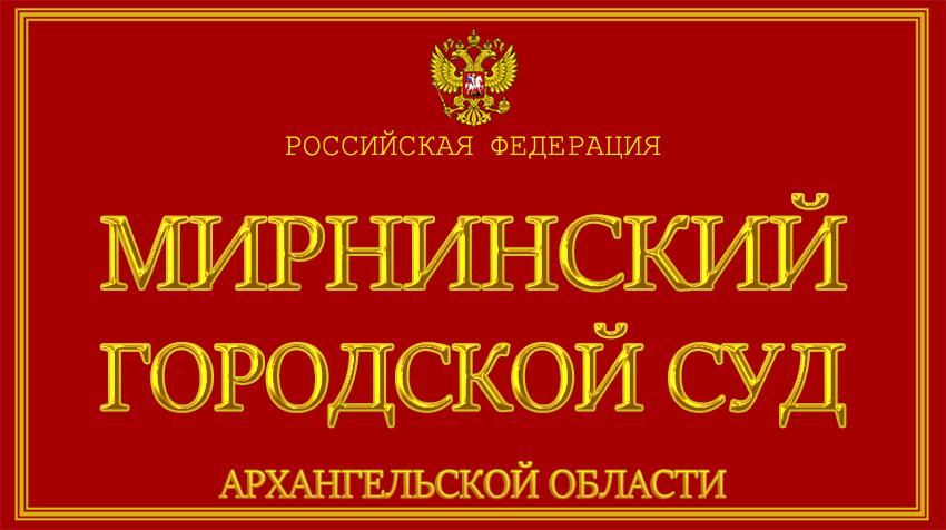 Архангельская область - о Мирнинском городском суде с официального сайта