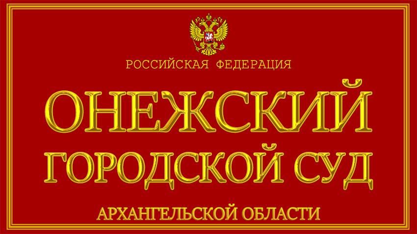 Архангельская область - об Онежском городском суде с официального сайта