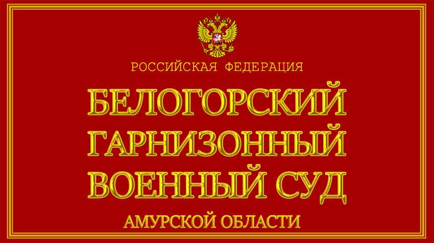 Амурская область - о Белогорском гарнизонном военном суде с официального сайта