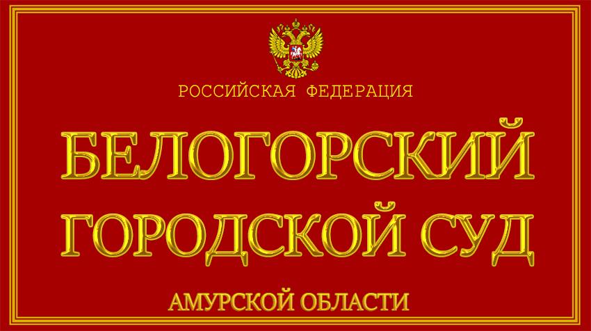 Амурская область - о Белогорском городском суде с официального сайта