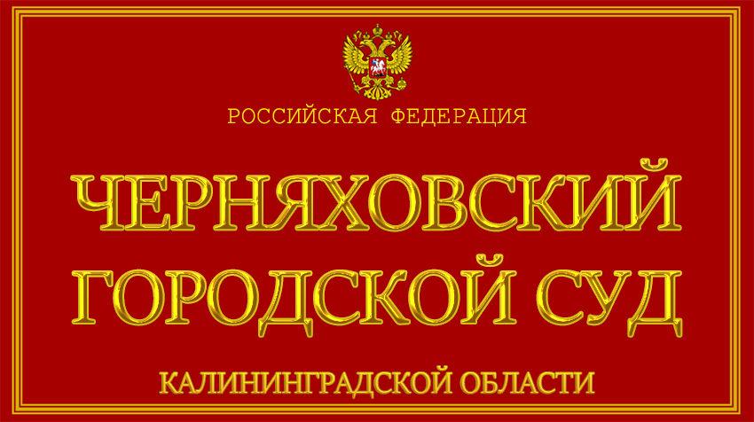 Калининградская область - о Черняховском городском суде с официального сайта
