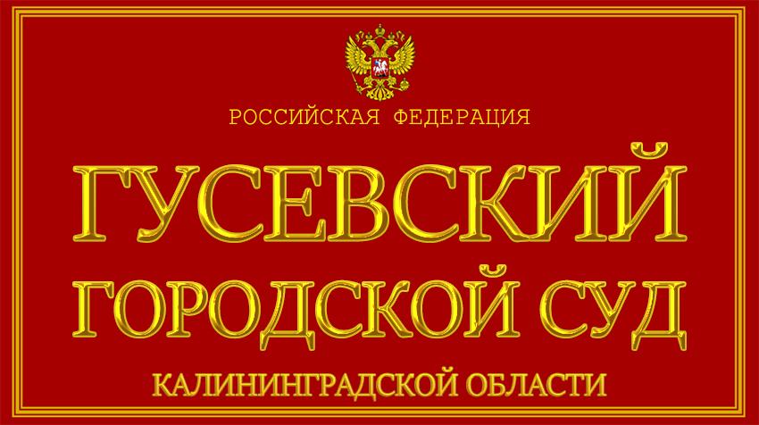 Калининградская область - о Гусевском городском суде с официального сайта