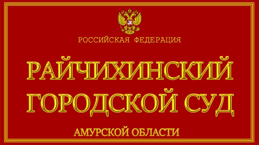Амурская область - о Райчихинском городском суде с официального сайта