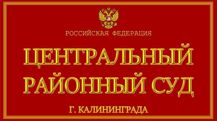 Калининградская область - о Центральном районном суде г. Калининграда с официального сайта
