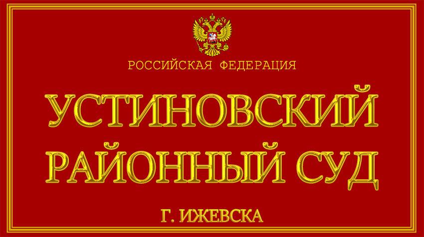 Удмуртская республика - об Устиновском районном суде г. Ижевска с официального сайта