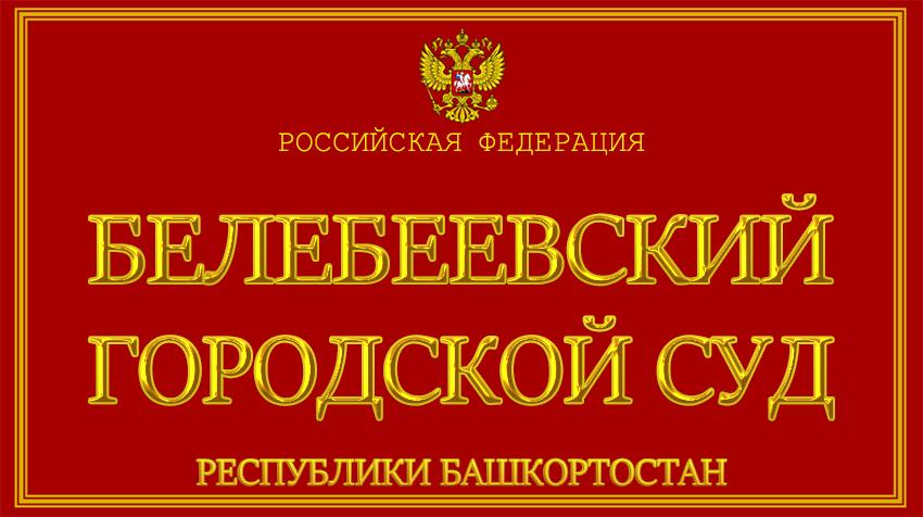 Республика Башкортостан - о Белебеевском городском суде с официального сайта
